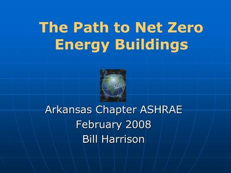 The Path to Net Zero Energy Buildings Arkansas Chapter ASHRAE February 2008 Bill Harrison.