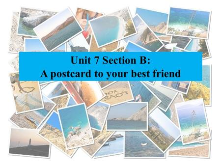 Unit 7 Section B: A postcard to your best friend.