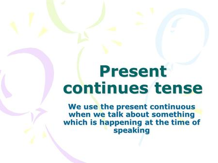 Present continues tense We use the present continuous when we talk about something which is happening at the time of speaking.