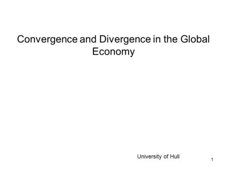 1 Convergence and Divergence in the Global Economy University of Hull.