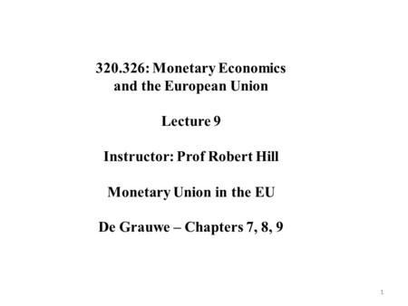 11 320.326: Monetary Economics and the European Union Lecture 9 Instructor: Prof Robert Hill Monetary Union in the EU De Grauwe – Chapters 7, 8, 9.