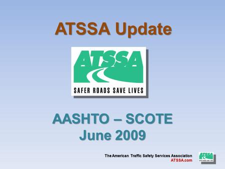 The American Traffic Safety Services Association ATSSA.com ATSSA Update AASHTO – SCOTE June 2009.