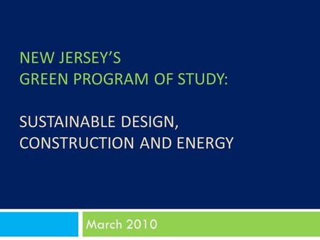 NEW JERSEY'S GREEN PROGRAM OF STUDY: SUSTAINABLE DESIGN, CONSTRUCTION AND ENERGY March 2010.