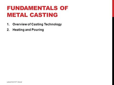 FUNDAMENTALS OF METAL CASTING 1.Overview of Casting Technology 2.Heating and Pouring Lecture from M.P. Groover.