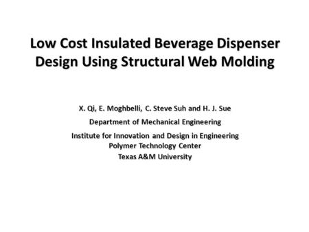 Low Cost Insulated Beverage Dispenser Design Using Structural Web Molding X. Qi, E. Moghbelli, C. Steve Suh and H. J. Sue Department of Mechanical Engineering.