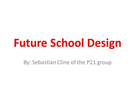 Future School Design By: Sebastian Cline of the P21 group.