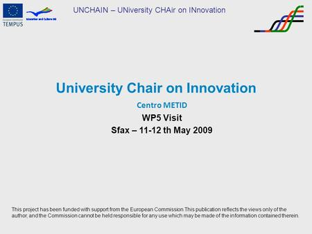 UNCHAIN – UNiversity CHAir on INnovation University Chair on Innovation Centro METID WP5 Visit Sfax – 11-12 th May 2009 This project has been funded with.