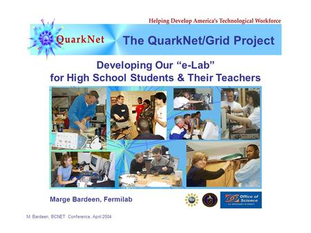 "M. Bardeen, BCNET Conference, April 2004 The QuarkNet/Grid Project Developing Our ""e-Lab"" for High School Students & Their Teachers Marge Bardeen, Fermilab."