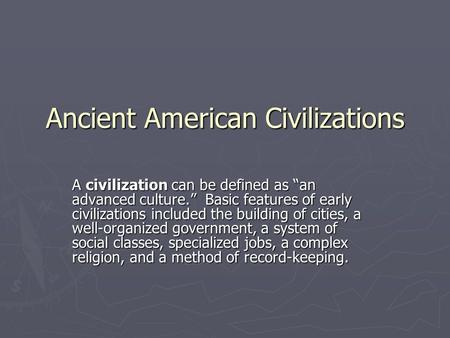 "Ancient American Civilizations A civilization can be defined as ""an advanced culture."" Basic features of early civilizations included the building of cities,"