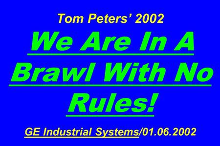 Tom Peters' 2002 We Are In A Brawl With No Rules! GE Industrial Systems/01.06.2002.