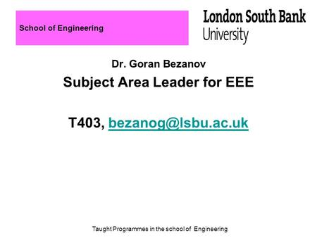 School of Engineering Dr. Goran Bezanov Subject Area Leader for EEE T403, Taught Programmes in the school of Engineering.