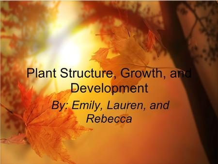 By: Emily, Lauren, and Rebecca Plant Structure, Growth, and Development.