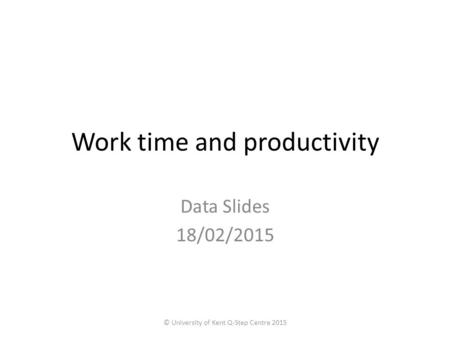 Work time and productivity Data Slides 18/02/2015 © University of Kent Q-Step Centre 2015.