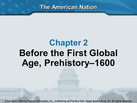 The American Nation Copyright © 2003 by Pearson Education, Inc., publishing as Prentice Hall, Upper Saddle River, NJ. All rights reserved. Chapter 2 Before.