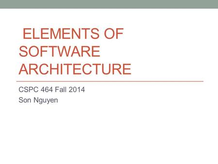 ELEMENTS OF SOFTWARE ARCHITECTURE CSPC 464 Fall 2014 Son Nguyen.