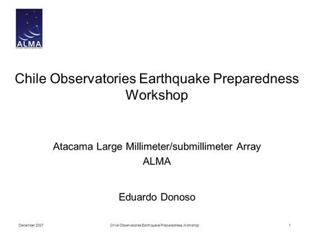 December 2007Chile Observatories Earthquake Preparedness Workshop1 Atacama Large Millimeter/submillimeter Array ALMA Eduardo Donoso.