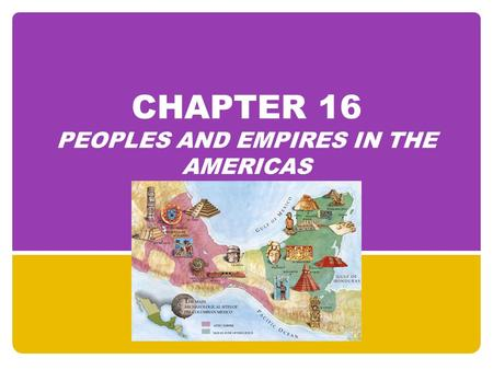 CHAPTER 16 PEOPLES AND EMPIRES IN THE AMERICAS