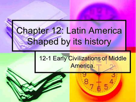 Chapter 12: Latin America Shaped by its history 12-1 Early Civilizations of Middle America.