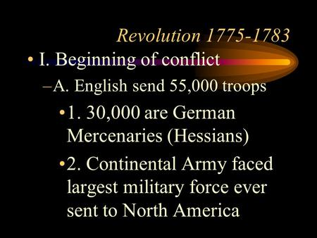 Revolution 1775-1783 I. Beginning of conflict –A. English send 55,000 troops 1. 30,000 are German Mercenaries (Hessians) 2. Continental Army faced largest.