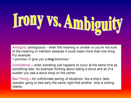 Ambiguity (ambiguous) - when the meaning is unclear or you're not sure of the meaning or intention because it could mean more than one thing. For example: