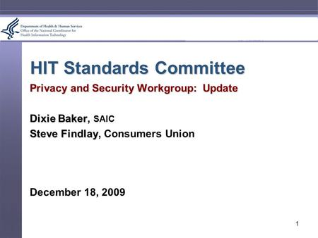 HIT Standards Committee Privacy and Security Workgroup: Update Dixie Baker Dixie Baker, SAIC Steve Findlay Steve Findlay, Consumers Union December 18,
