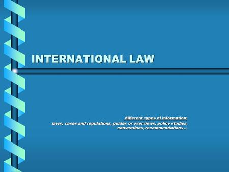INTERNATIONAL LAW different types of information: different types of information: laws, cases and regulations, guides or overviews, policy studies, conventions,