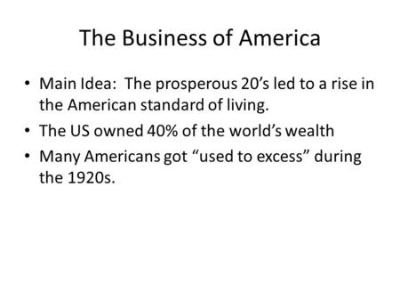 The Business of America Main Idea: The prosperous 20's led to a rise in the American standard of living. The US owned 40% of the world's wealth Many Americans.