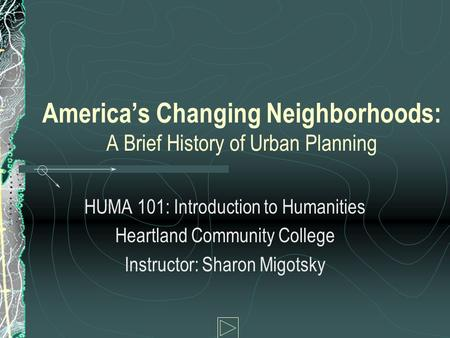 America's Changing Neighborhoods: A Brief History of Urban Planning HUMA 101: Introduction to Humanities Heartland Community College Instructor: Sharon.