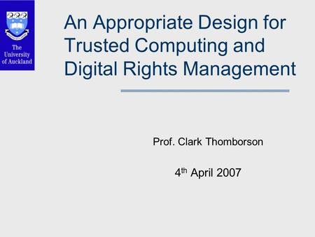 An Appropriate Design for Trusted Computing and Digital Rights Management Prof. Clark Thomborson 4 th April 2007.