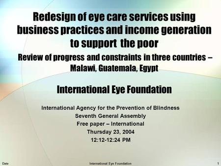 DateInternational Eye Foundation1 Redesign of eye care services using business practices and income generation to support the poor Review of progress and.
