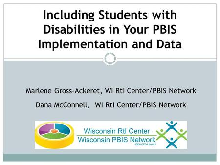 Marlene Gross-Ackeret, WI RtI Center/PBIS Network Dana McConnell, WI RtI Center/PBIS Network Including Students with Disabilities in Your PBIS Implementation.