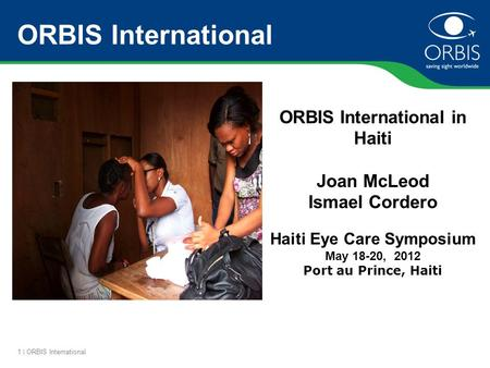 1 | ORBIS International ORBIS International ORBIS International in Haiti Joan McLeod Ismael Cordero Haiti Eye Care Symposium May 18-20, 2012 Port au Prince,