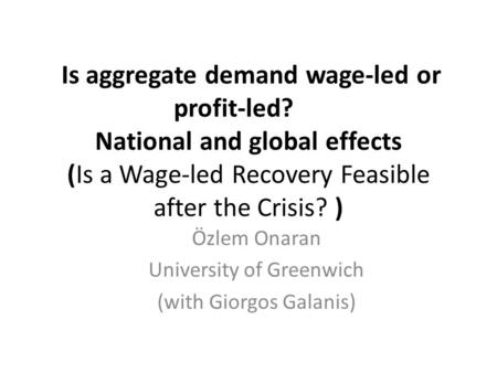 Is aggregate demand wage-led or profit-led? National and global effects (Is a Wage-led Recovery Feasible after the Crisis? ) Özlem Onaran University of.