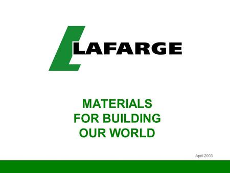 MATERIALS FOR BUILDING OUR WORLD April 2003. 2 LAFARGE IN BRIEF w World leader in building materials w World leader in its four divisions: no. 1 in Cement,