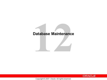 12 Copyright © 2007, Oracle. All rights reserved. Database Maintenance.