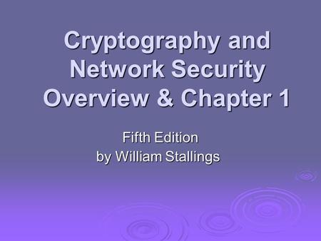 Cryptography and Network Security Overview & Chapter 1 Fifth Edition by William Stallings.