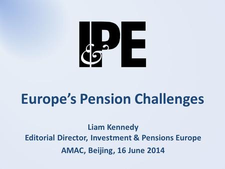 Europe's Pension Challenges Liam Kennedy Editorial Director, Investment & Pensions Europe AMAC, Beijing, 16 June 2014.