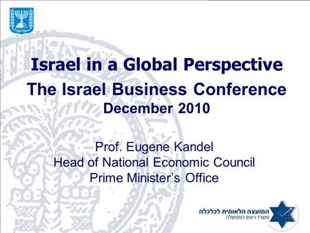Israel in a Global Perspective The Israel Business Conference December 2010 Prof. Eugene Kandel Head of National Economic Council Prime Minister's Office.
