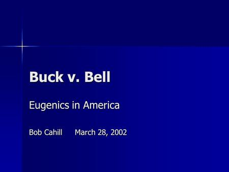 Buck v. Bell Eugenics in America Bob CahillMarch 28, 2002.