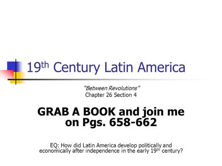 "19 th Century Latin America ""Between Revolutions"" Chapter 26 Section 4 GRAB A BOOK and join me on Pgs. 658-662 EQ: How did Latin America develop politically."