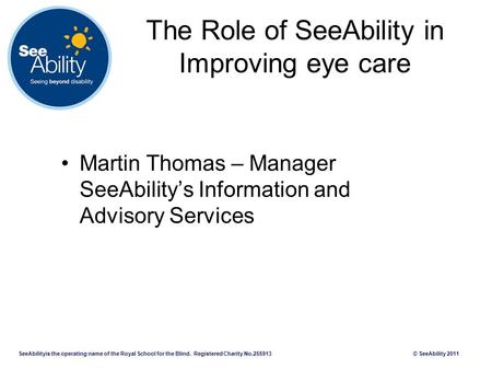 SeeAbilityis the operating name of the Royal School for the Blind. Registered Charity No.255913 © SeeAbility 2011 The Role of SeeAbility in Improving eye.