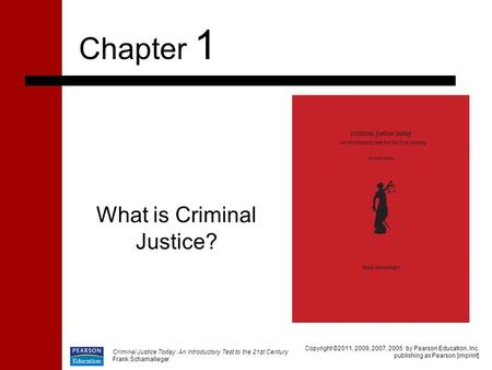 What is Criminal Justice? Chapter 1 Copyright ©2011, 2009, 2007, 2005 by Pearson Education, Inc. publishing as Pearson [imprint] Criminal Justice Today: