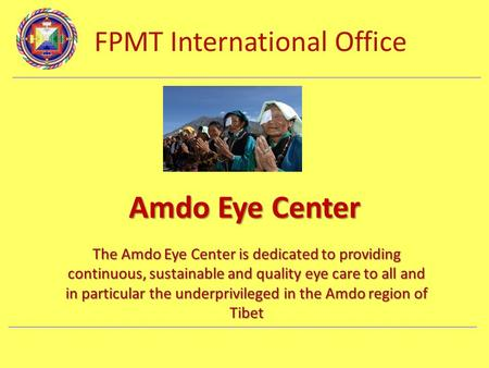 FPMT International Office Department Name Amdo Eye Center The Amdo Eye Center is dedicated to providing continuous, sustainable and quality eye care to.