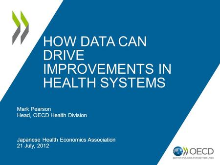 HOW DATA CAN DRIVE IMPROVEMENTS IN HEALTH SYSTEMS Mark Pearson Head, OECD Health Division Japanese Health Economics Association 21 July, 2012.