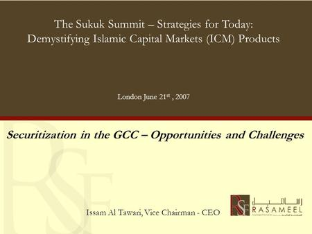 The Sukuk Summit – Strategies for Today: Demystifying Islamic Capital Markets (ICM) Products London June 21 st, 2007 Securitization in the GCC – Opportunities.