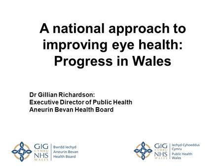 A national approach to improving eye health: Progress in Wales Dr Gillian Richardson: Executive Director of Public Health Aneurin Bevan Health Board.