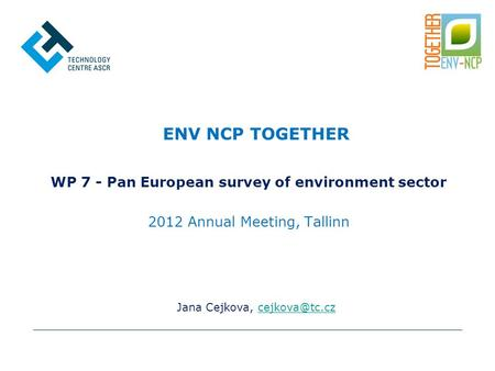 Jana Cejkova, ENV NCP TOGETHER WP 7 - Pan European survey of environment sector 2012 Annual Meeting, Tallinn.