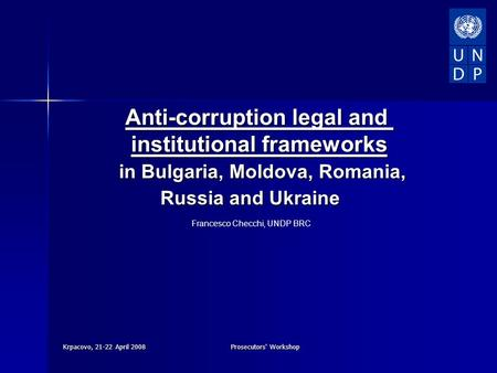 Krpacovo, 21-22 April 2008Prosecutors' Workshop Anti-corruption legal and institutional frameworks in Bulgaria, Moldova, Romania, in Bulgaria, Moldova,
