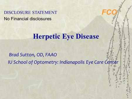 FCO Herpetic Eye Disease DISCLOSURE STATEMENT No Financial disclosures Brad Sutton, OD, FAAO IU School of Optometry: Indianapolis Eye Care Center.