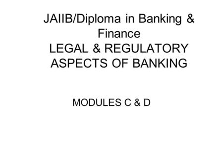 JAIIB/Diploma in <strong>Banking</strong> & Finance LEGAL & REGULATORY ASPECTS OF <strong>BANKING</strong> MODULES C & D.